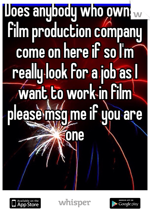 Does anybody who owns a film production company come on here if so I'm really look for a job as I want to work in film please msg me if you are one