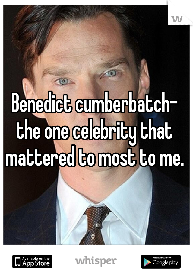 Benedict cumberbatch- the one celebrity that mattered to most to me.