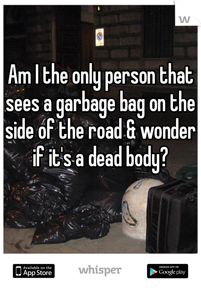 Am I the only person that sees a garbage bag on the side of the road & wonder if it's a dead body?