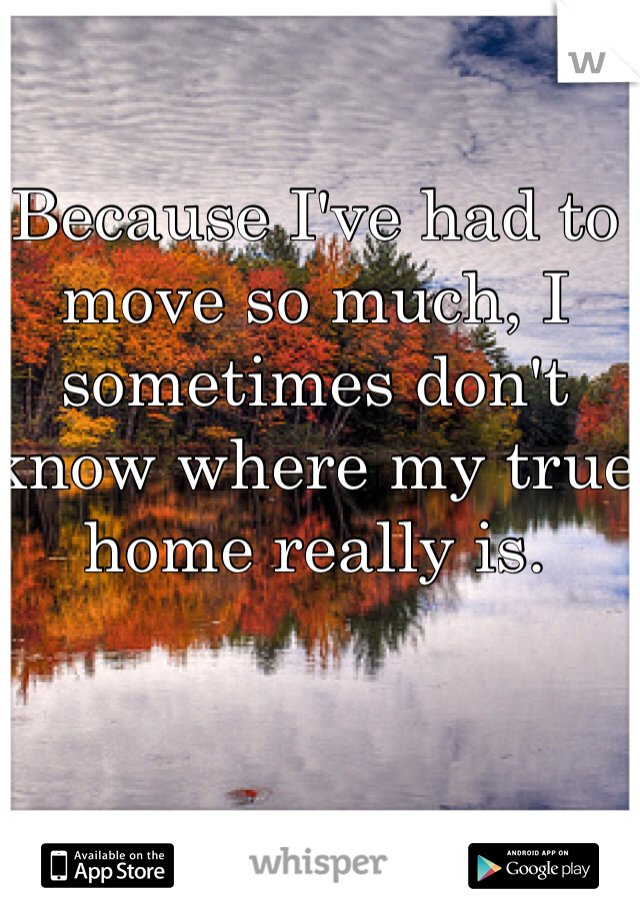 Because I've had to move so much, I sometimes don't know where my true home really is.