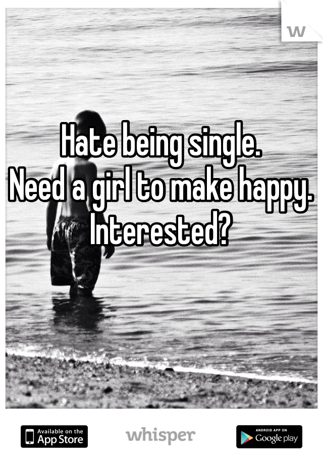 Hate being single.  Need a girl to make happy. Interested?