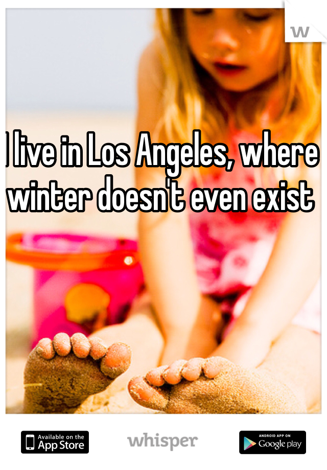 I live in Los Angeles, where winter doesn't even exist