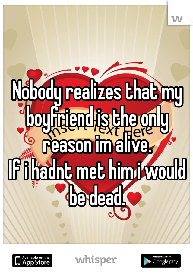 Nobody realizes that my boyfriend is the only reason im alive.  If i hadnt met him i would be dead.