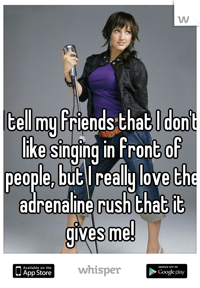 I tell my friends that I don't like singing in front of people, but I really love the adrenaline rush that it gives me!