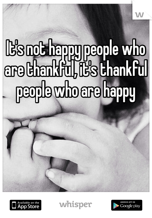 It's not happy people who are thankful, it's thankful people who are happy
