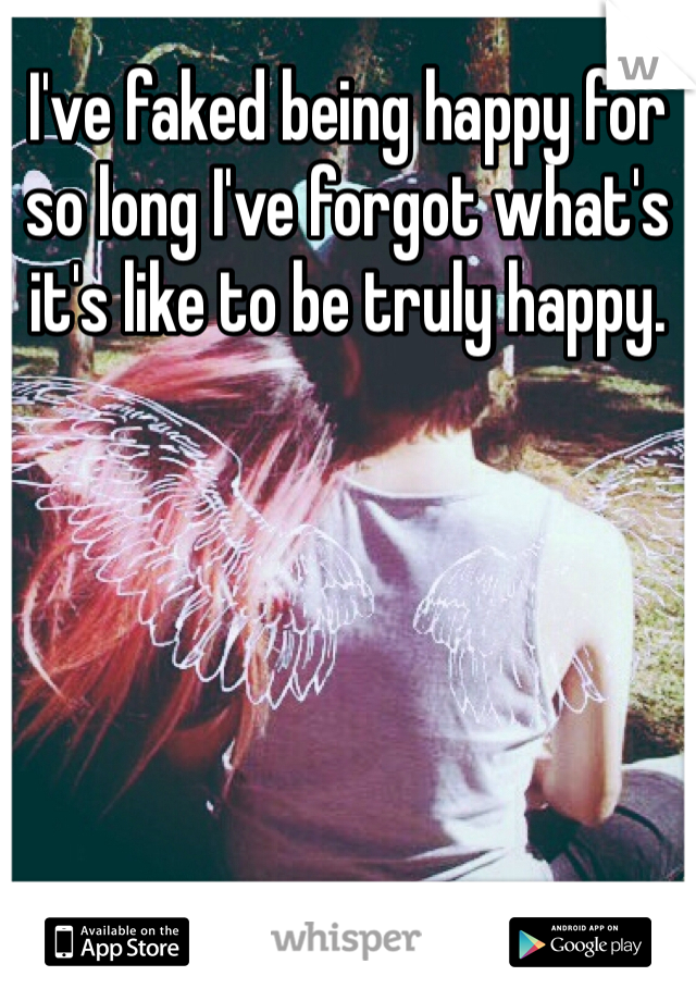 I've faked being happy for so long I've forgot what's it's like to be truly happy.