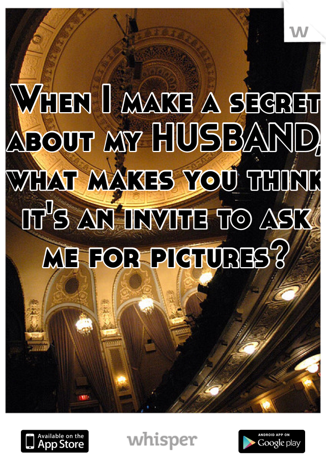 When I make a secret about my HUSBAND, what makes you think it's an invite to ask me for pictures?