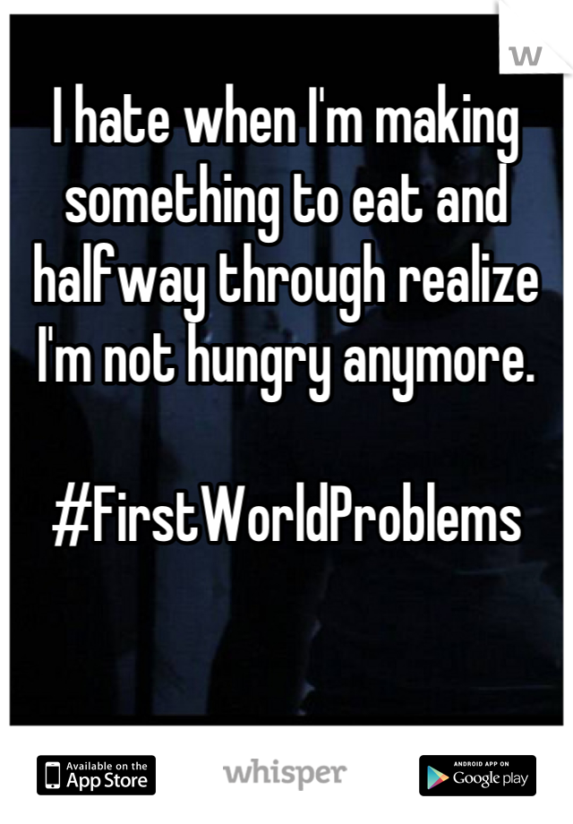 I hate when I'm making something to eat and halfway through realize I'm not hungry anymore.   #FirstWorldProblems