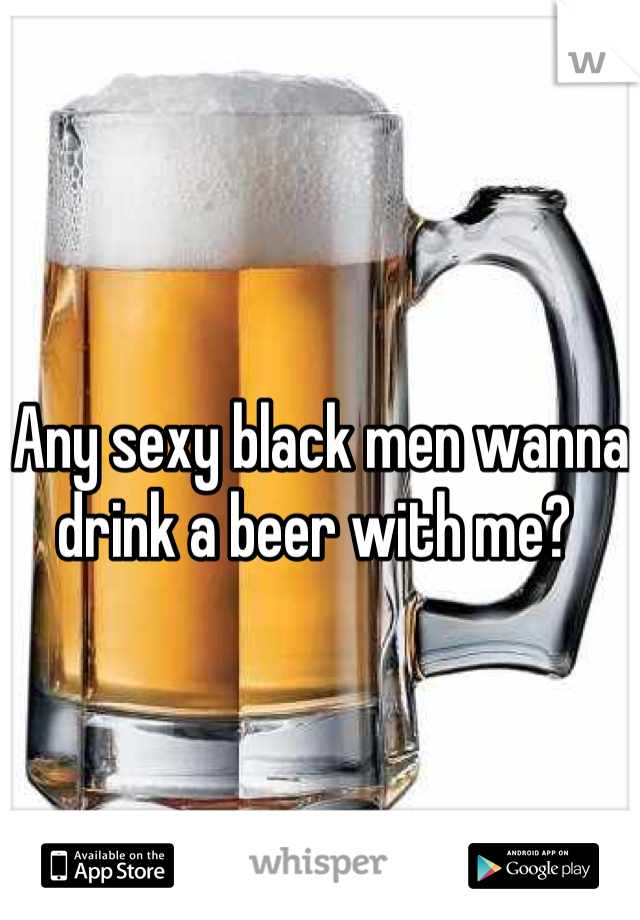 Any sexy black men wanna drink a beer with me?