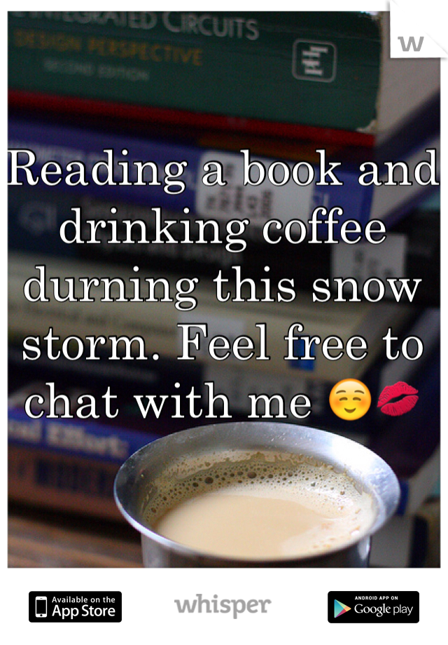 Reading a book and drinking coffee durning this snow storm. Feel free to chat with me ☺️💋