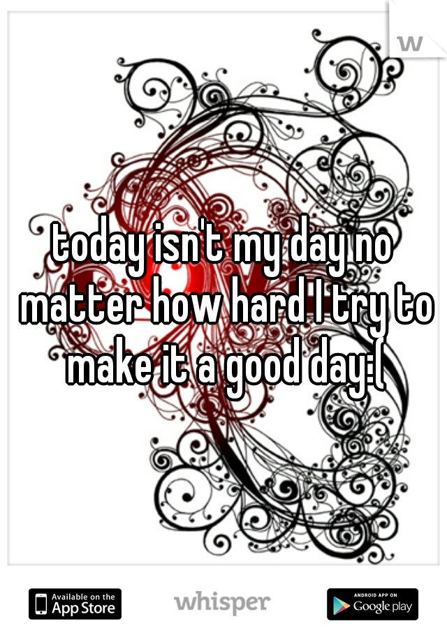 today isn't my day no matter how hard I try to make it a good day:(