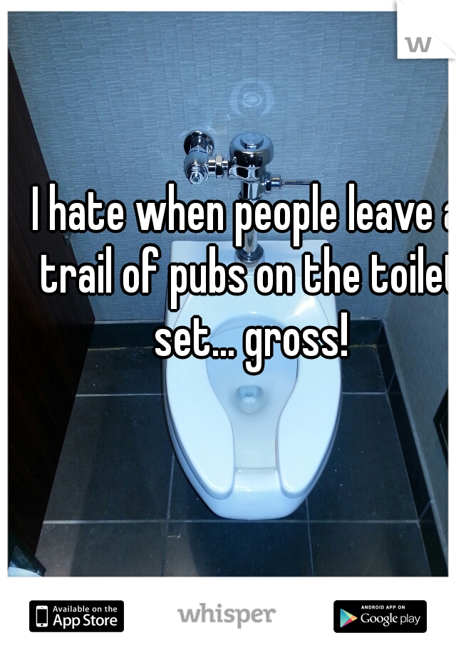 I hate when people leave a trail of pubs on the toilet set... gross!