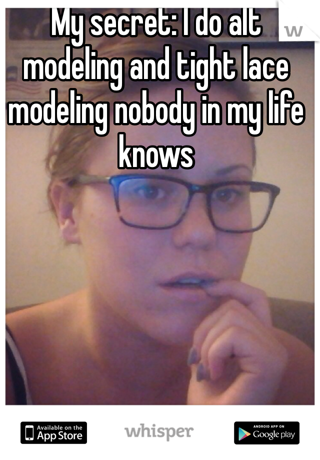 My secret: I do alt modeling and tight lace modeling nobody in my life knows