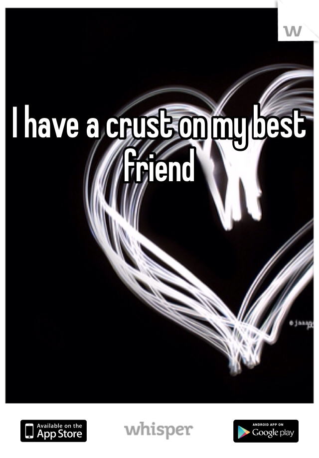 I have a crust on my best friend