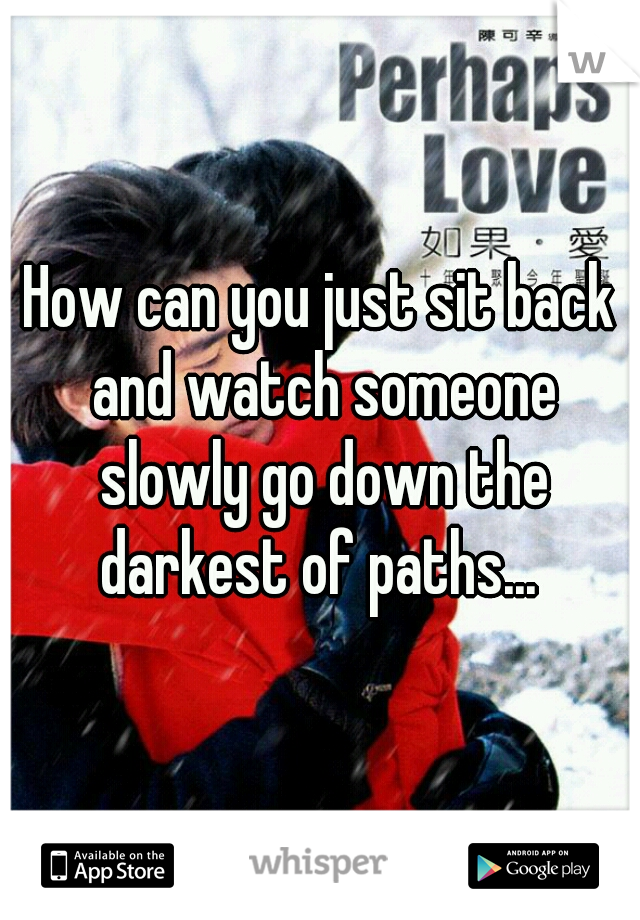 How can you just sit back and watch someone slowly go down the darkest of paths...