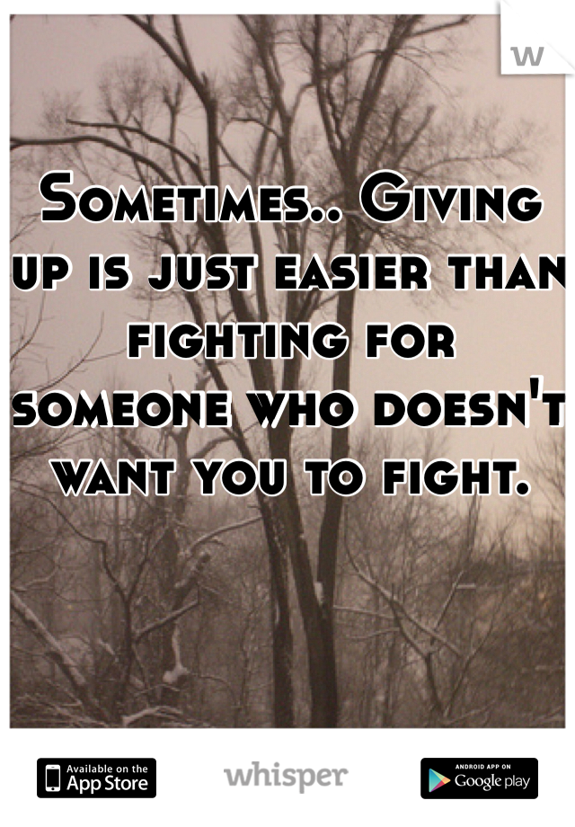 Sometimes.. Giving up is just easier than fighting for someone who doesn't want you to fight.