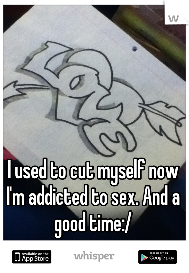 I used to cut myself now I'm addicted to sex. And a good time:/