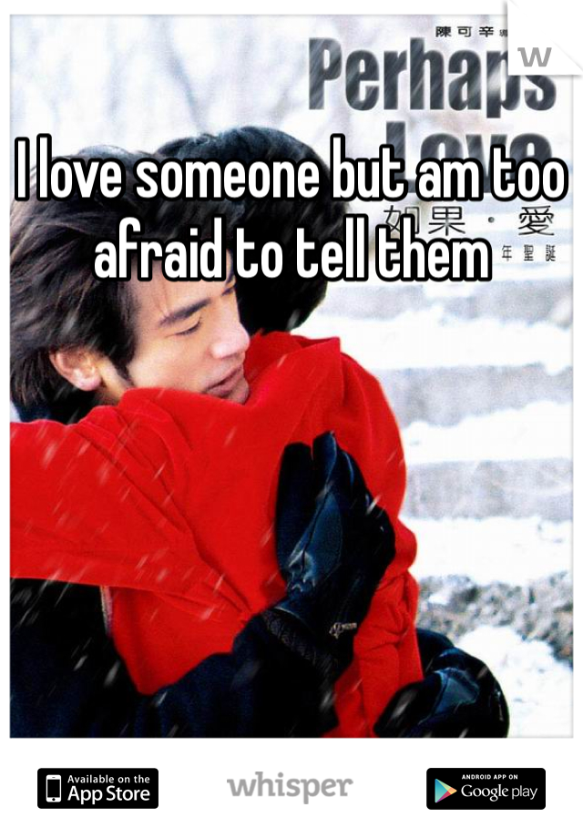 I love someone but am too afraid to tell them
