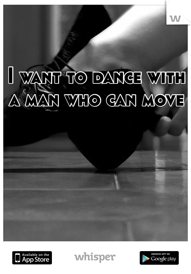 I want to dance with a man who can move