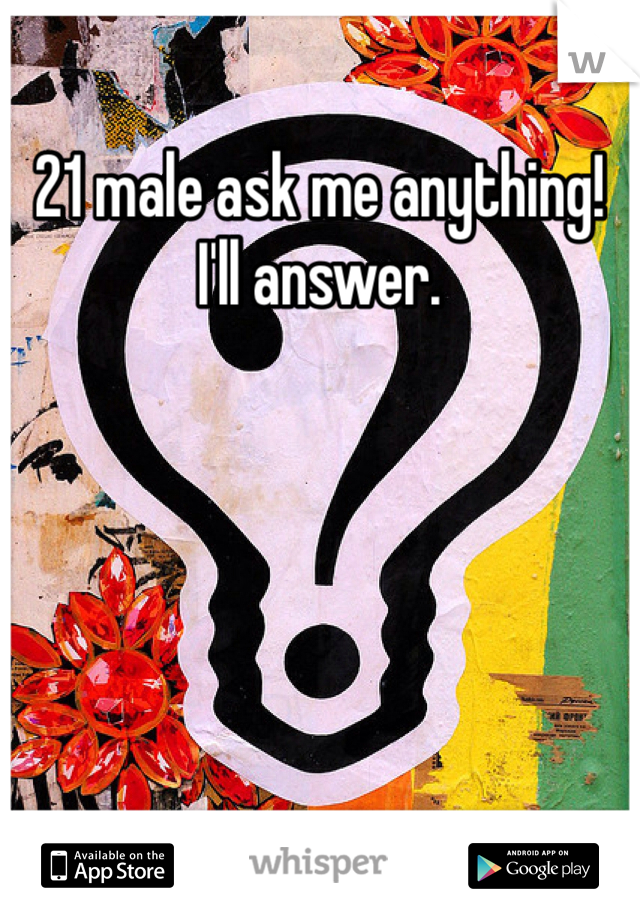 21 male ask me anything! I'll answer.