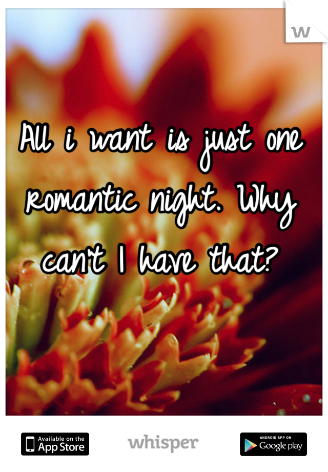 All i want is just one romantic night. Why can't I have that?