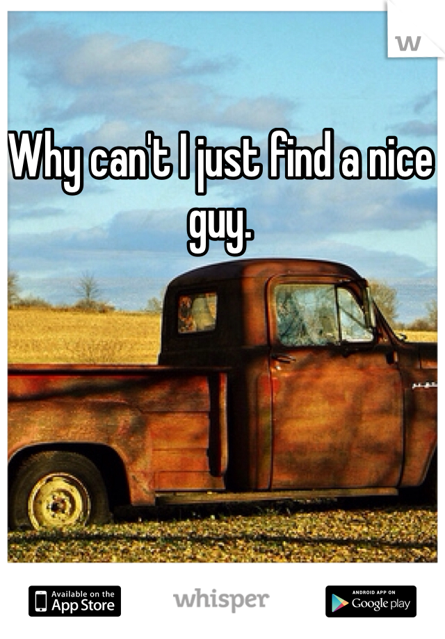 Why can't I just find a nice guy.