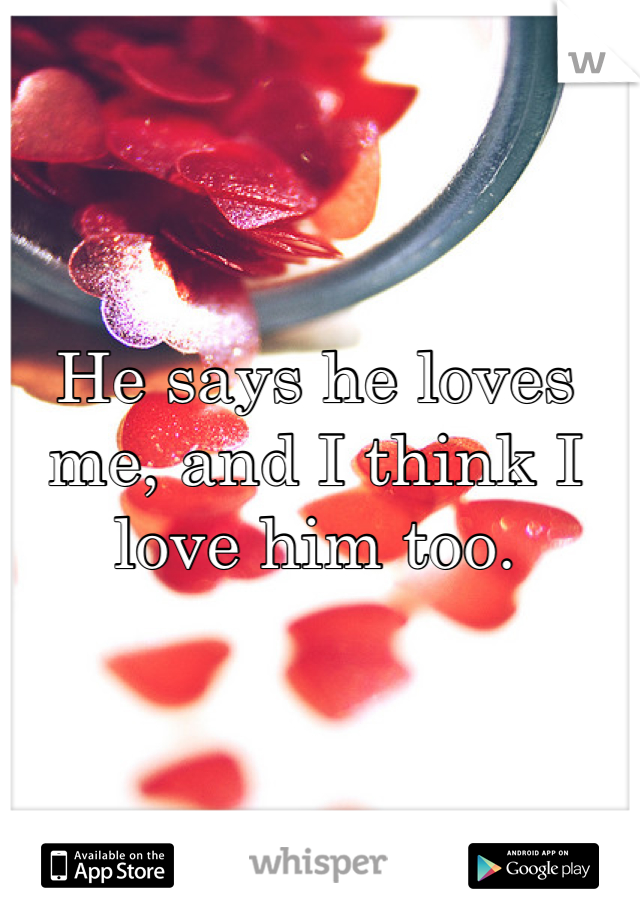 He says he loves me, and I think I love him too.