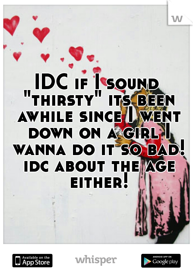"""IDC if I sound """"thirsty"""" its been awhile since I went down on a girl I wanna do it so bad! idc about the age either!"""