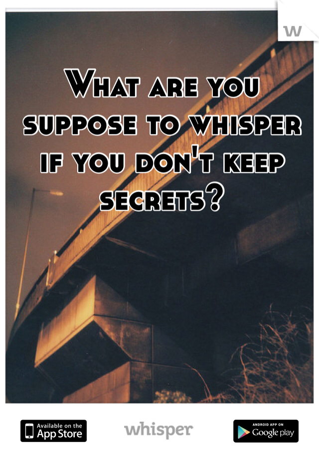 What are you suppose to whisper if you don't keep secrets?