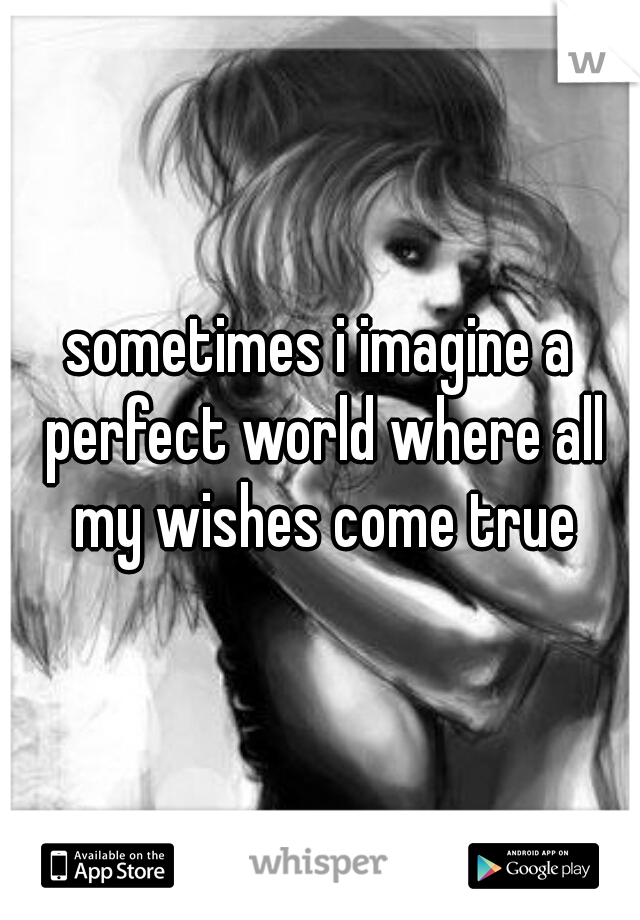 sometimes i imagine a perfect world where all my wishes come true