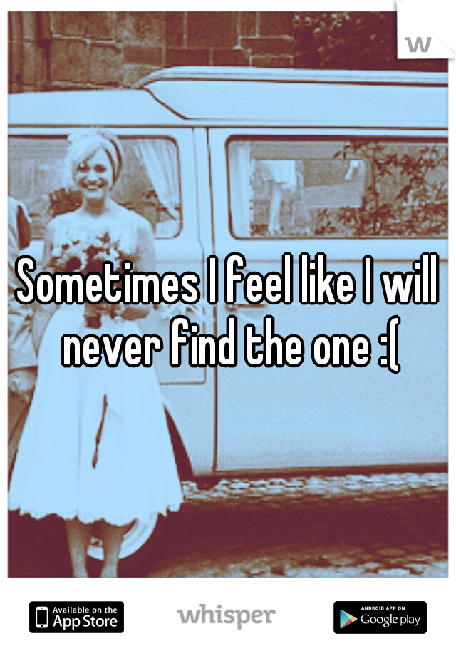Sometimes I feel like I will never find the one :(