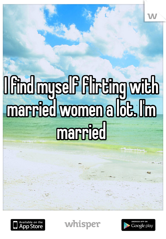 I find myself flirting with married women a lot. I'm married