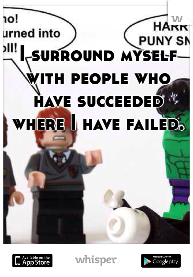 I surround myself with people who have succeeded where I have failed.