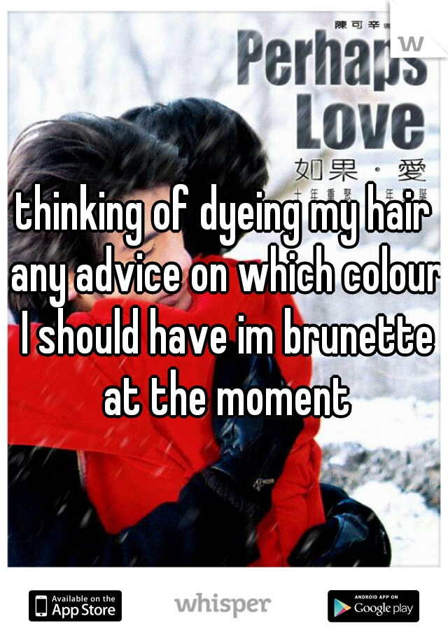 thinking of dyeing my hair any advice on which colour I should have im brunette at the moment