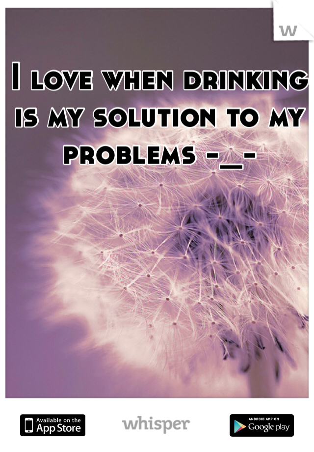 I love when drinking is my solution to my problems -_-