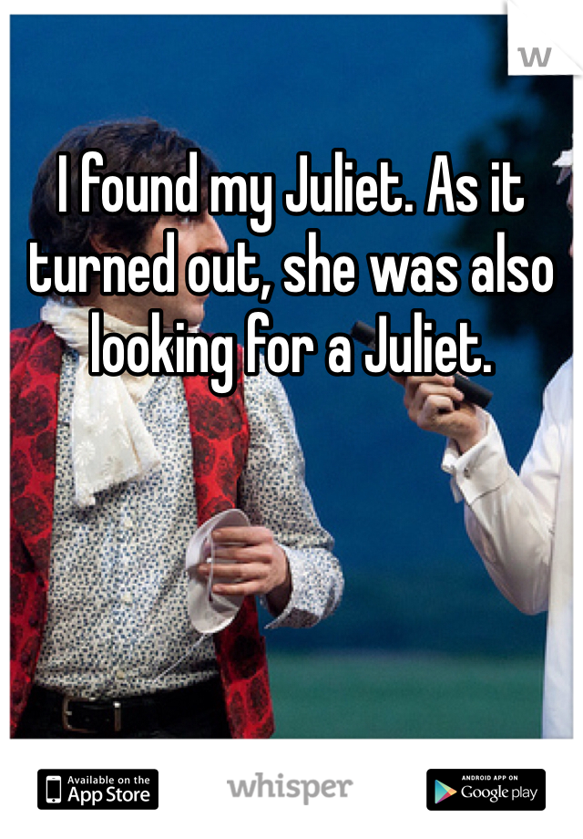 I found my Juliet. As it turned out, she was also looking for a Juliet.
