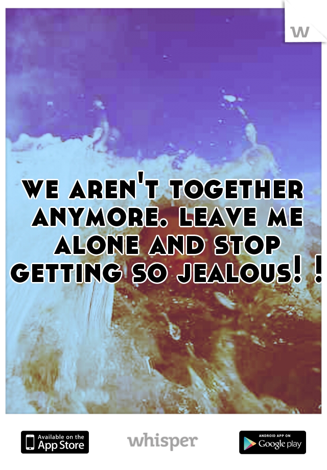 we aren't together anymore. leave me alone and stop getting so jealous! !