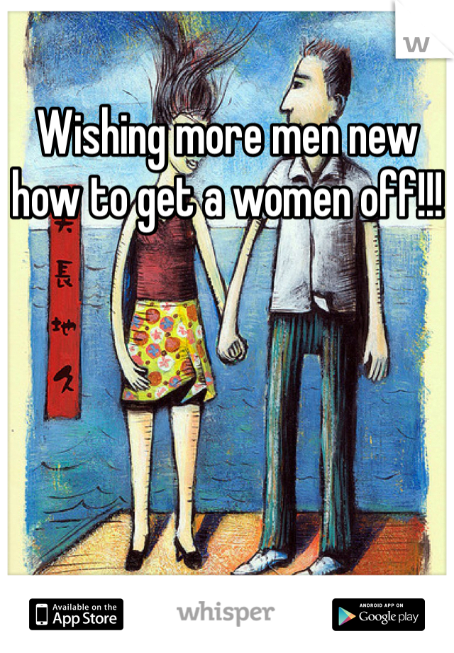 Wishing more men new how to get a women off!!!