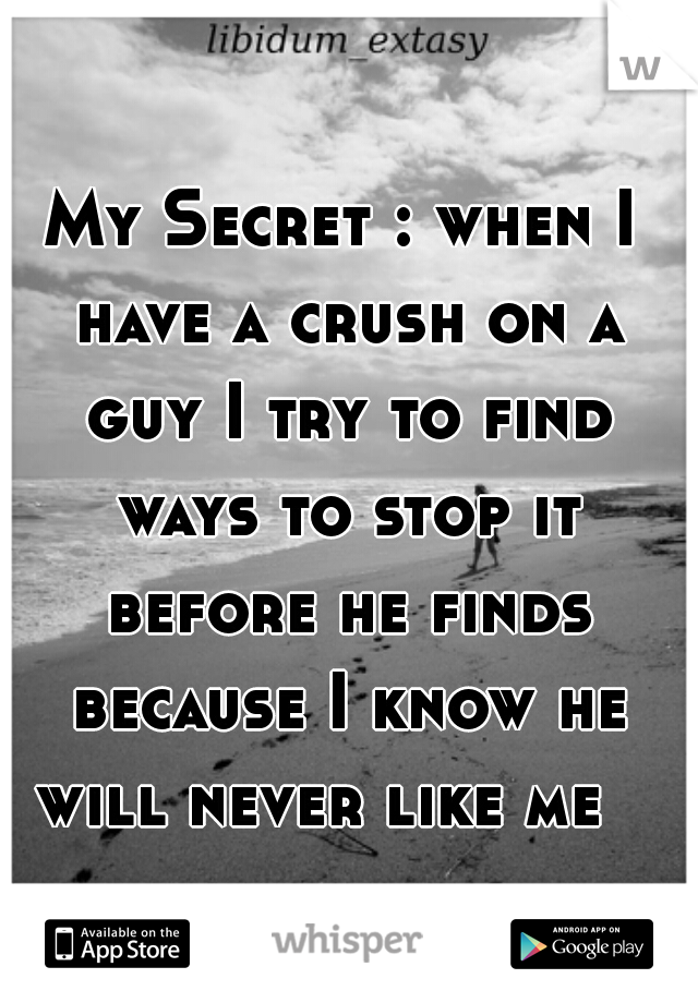 My Secret : when I have a crush on a guy I try to find ways to stop it before he finds because I know he will never like me
