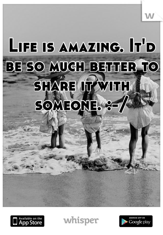 Life is amazing. It'd be so much better to share it with someone. :-/