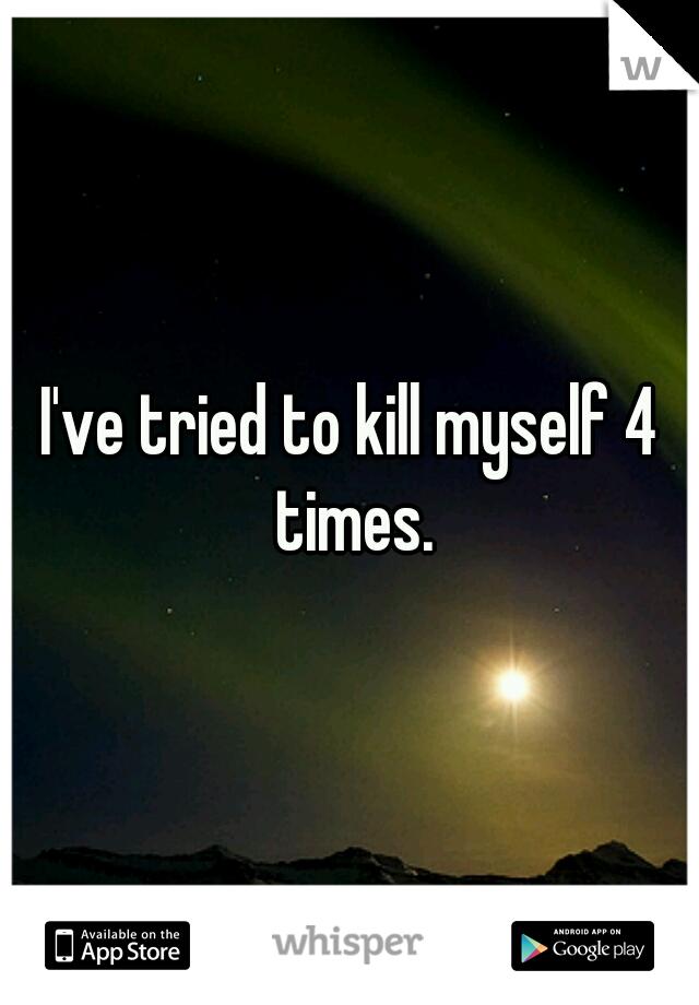 I've tried to kill myself 4 times.