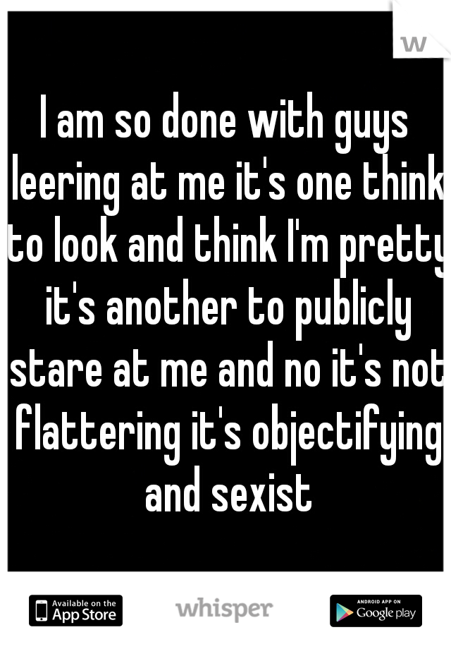 I am so done with guys leering at me it's one think to look and think I'm pretty it's another to publicly stare at me and no it's not flattering it's objectifying and sexist