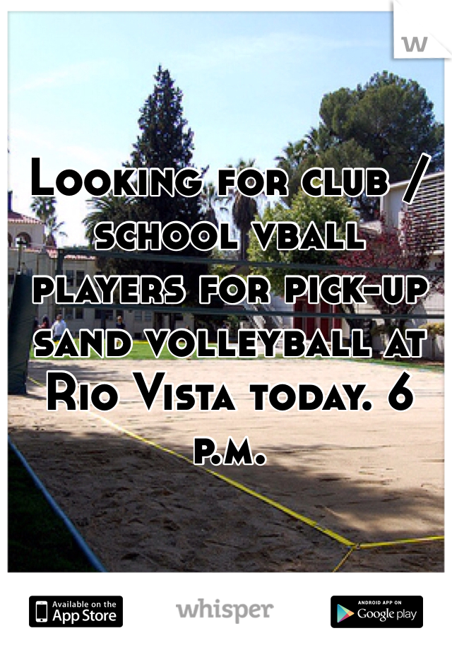 Looking for club / school vball players for pick-up sand volleyball at Rio Vista today. 6 p.m.