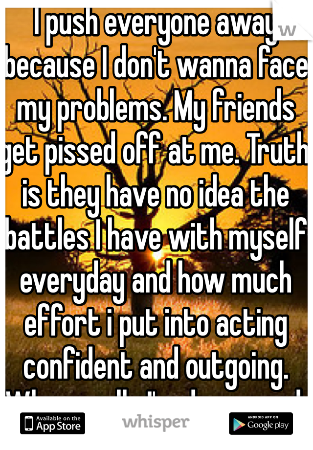 I push everyone away because I don't wanna face my problems. My friends get pissed off at me. Truth is they have no idea the battles I have with myself everyday and how much effort i put into acting confident and outgoing. When really I'm depressed.