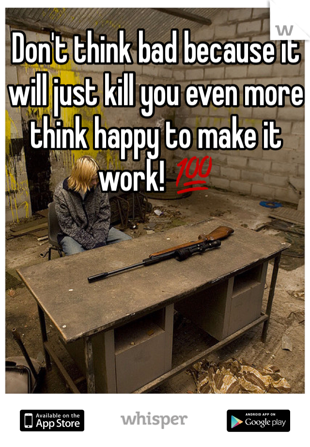 Don't think bad because it will just kill you even more think happy to make it work! 💯