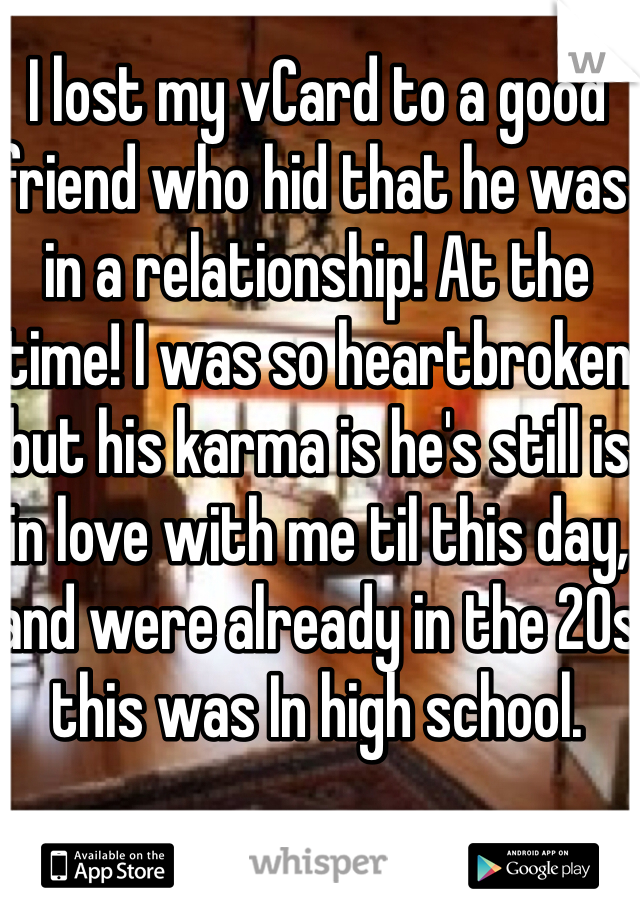 I lost my vCard to a good friend who hid that he was in a relationship! At the time! I was so heartbroken but his karma is he's still is in love with me til this day, and were already in the 20s this was In high school.