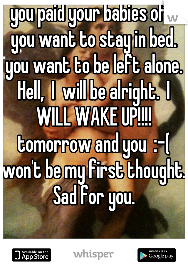 you paid your babies off.  you want to stay in bed.  you want to be left alone.          Hell,  I  will be alright.  I WILL WAKE UP!!!!  tomorrow and you  :-( won't be my first thought.  Sad for you.