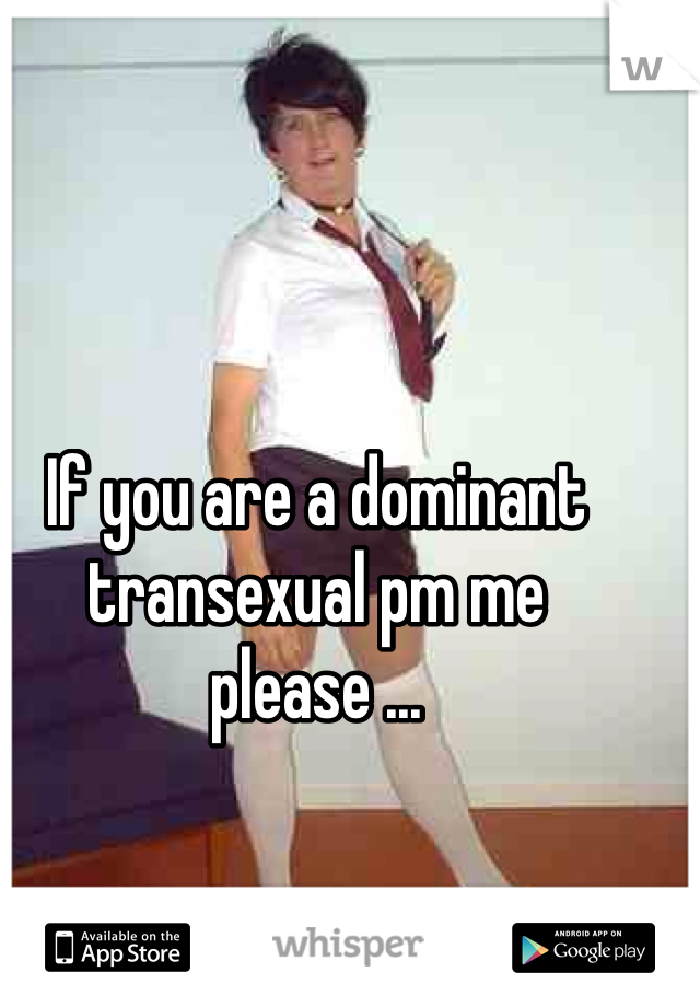 If you are a dominant transexual pm me please ...