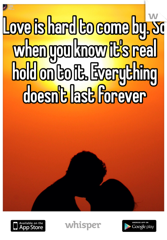 Love is hard to come by. So when you know it's real hold on to it. Everything doesn't last forever
