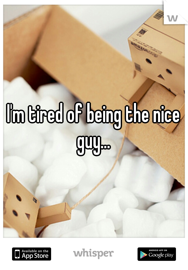 I'm tired of being the nice guy...